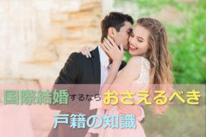 国際結婚する人が知っておくべき日本の戸籍ルールをまとめてみた