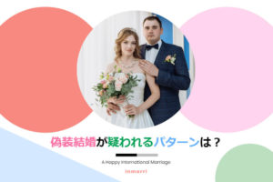 出入国在留管理庁の審査で偽装結婚と疑われる7パターン!【配偶者ビザ】