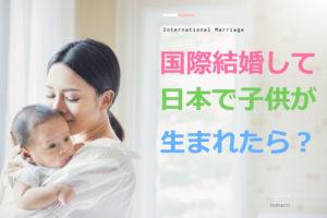 【国際結婚】子供が日本で生まれたらどんな手続きや届出をするの?