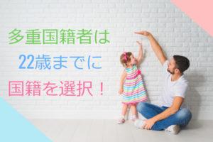 日本は重国籍が禁止?重国籍の人は22歳までに国籍選択を!…でもそこには抜け道が