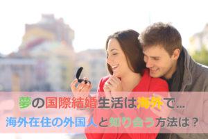 海外在住の外国人と出会うにはどうすればいいの?海外で国際結婚生活したい!